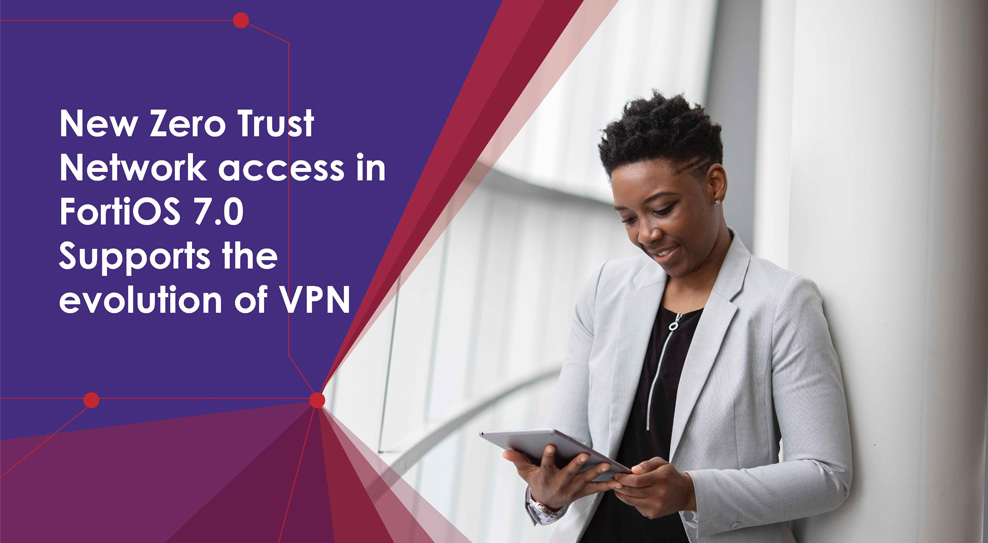 New zero trust network access in FortiOs supports the evolution of VPN
